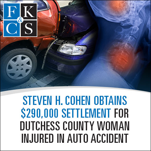 Steven H. Cohen Obtains $290,000 Settlement for Dutchess County Woman Injured in Auto Accident   FKCS Law